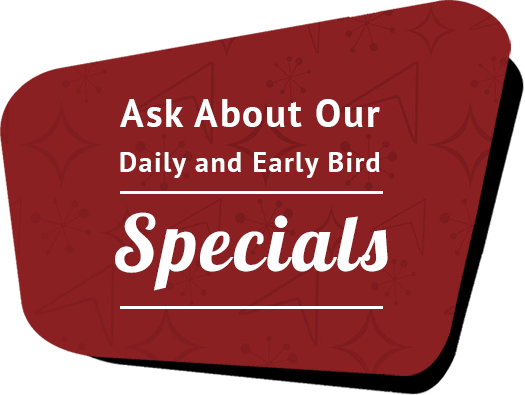 Ask About Our Daily and Early Bird Specials